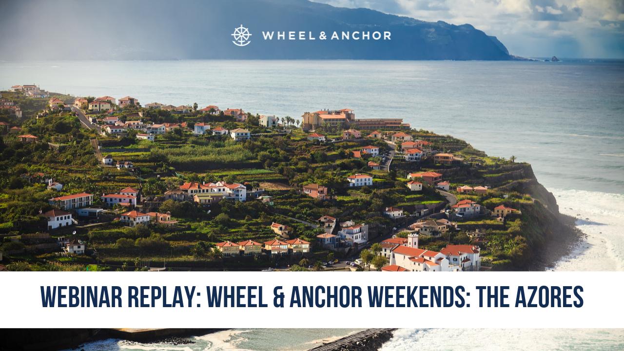 Webinar Replay: Wheel & Anchor Weekends: The Azores